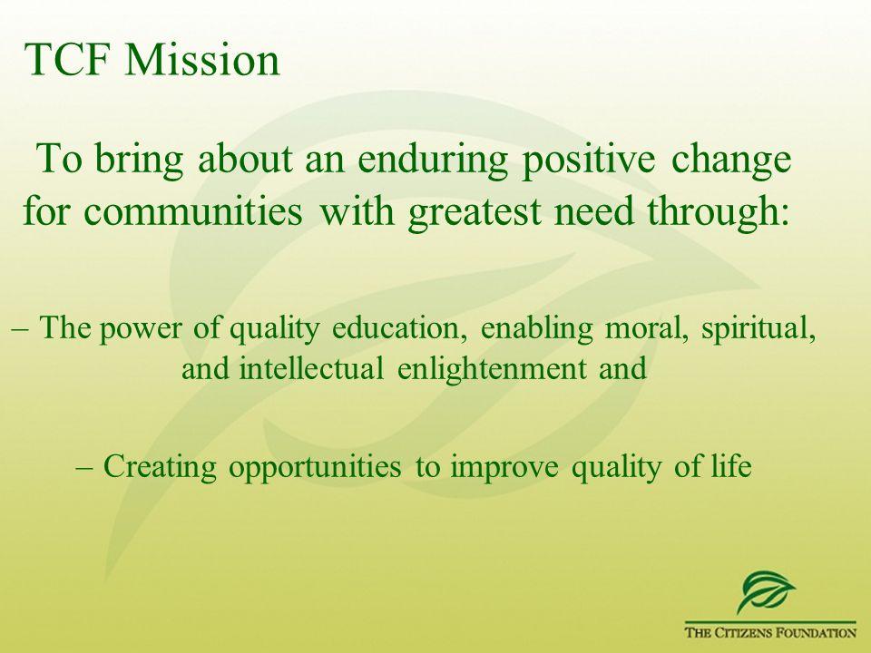 TCF Mission To bring about an enduring positive change for communities with greatest need through: –The power of quality education, enabling moral, sp