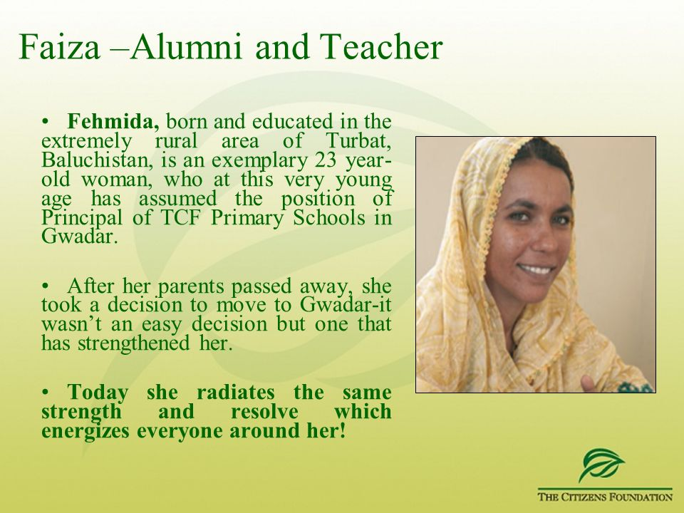 Faiza –Alumni and Teacher Fehmida, born and educated in the extremely rural area of Turbat, Baluchistan, is an exemplary 23 year- old woman, who at th