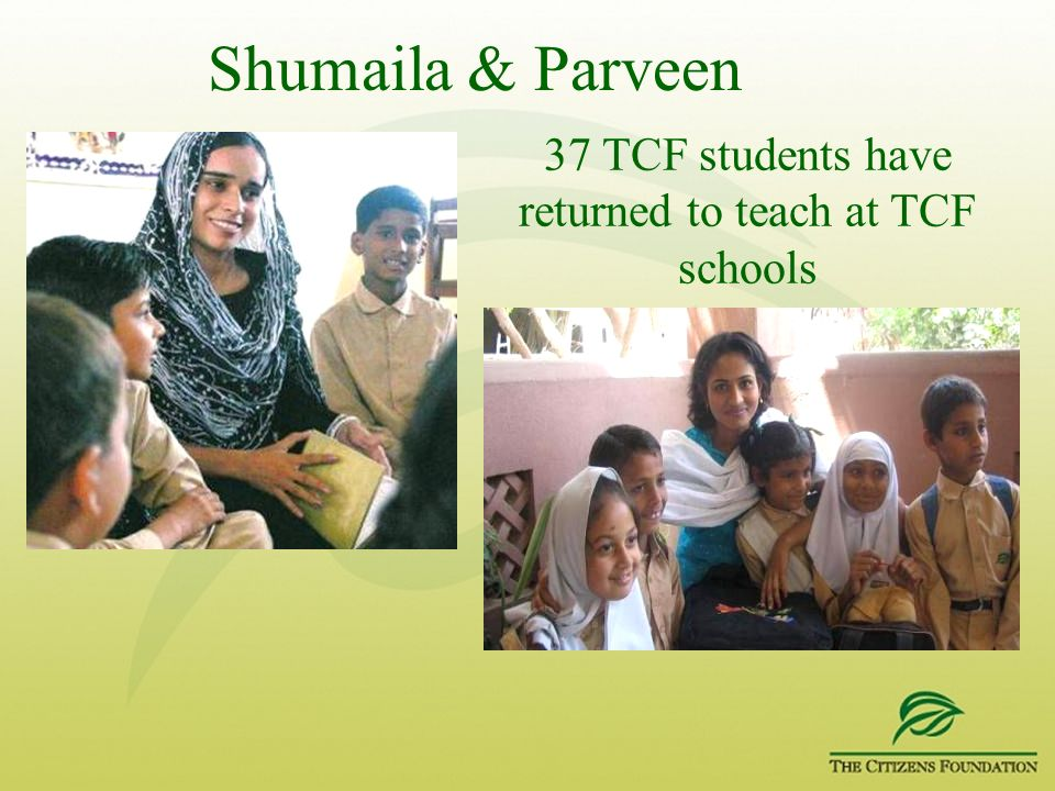 Shumaila & Parveen 37 TCF students have returned to teach at TCF schools