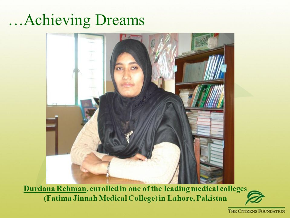 …Achieving Dreams Durdana Rehman, enrolled in one of the leading medical colleges (Fatima Jinnah Medical College) in Lahore, Pakistan
