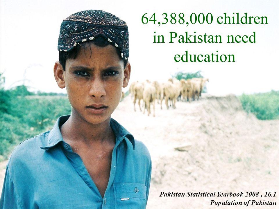 64,388,000 children in Pakistan need education Pakistan Statistical Yearbook 2008, 16.1 Population of Pakistan