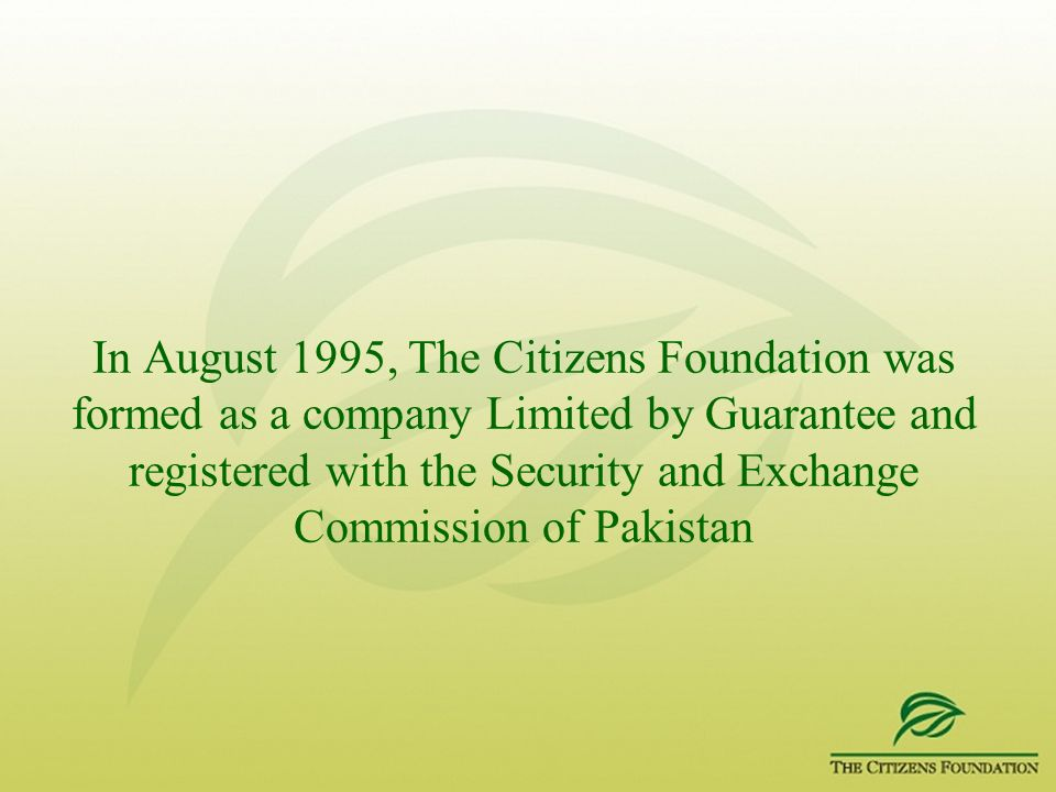 In August 1995, The Citizens Foundation was formed as a company Limited by Guarantee and registered with the Security and Exchange Commission of Pakis