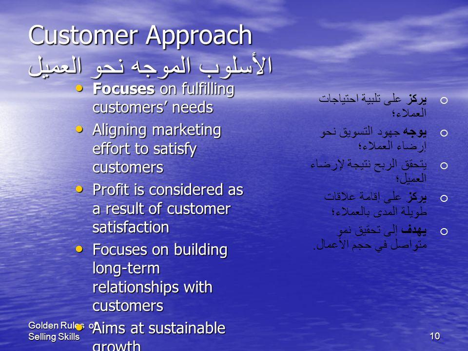 Golden Rules of Selling Skills9 Selling Approach الأسلوب الموجه نحو البيع Focuses on selling Focuses on selling Assumes that a good sales team will se