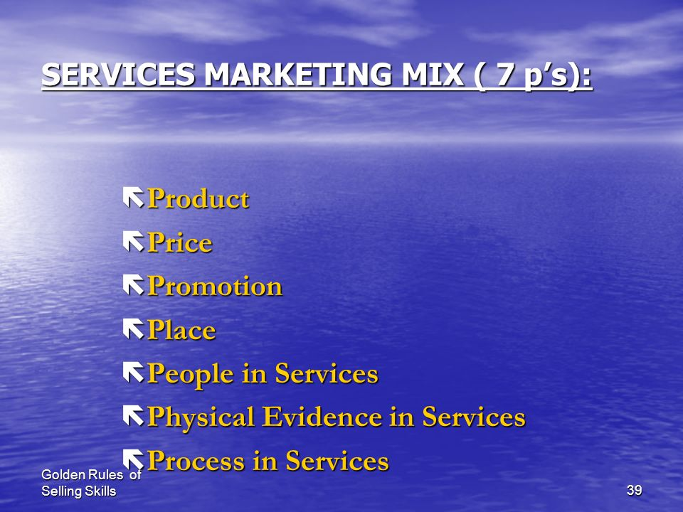 Golden Rules of Selling Skills38 Marketing Mix Marketing mix ProductPricePlacePromotionProcess Physical evidence People
