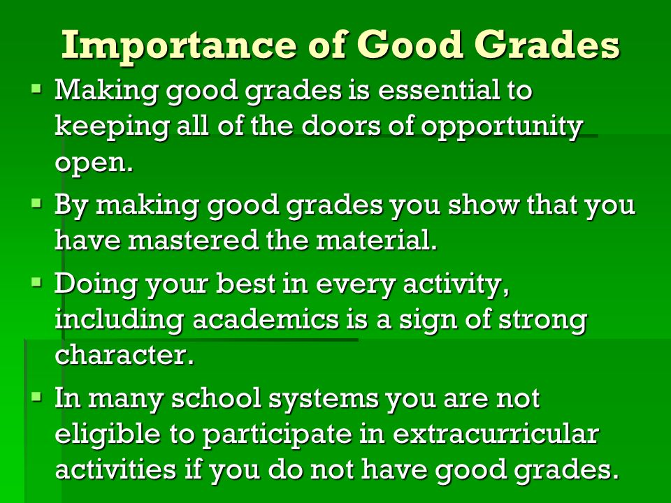 Importance of Good Grades Making good grades is essential to keeping all of the doors of opportunity open. Making good grades is essential to keeping