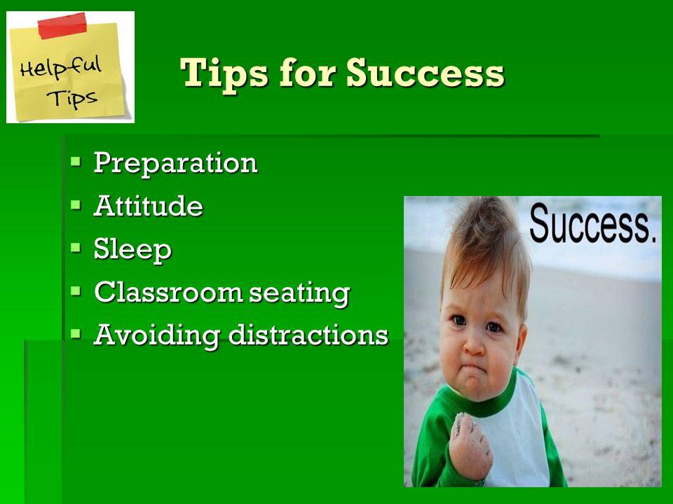 Tips for Success Preparation Preparation Attitude Attitude Sleep Sleep Classroom seating Classroom seating Avoiding distractions Avoiding distractions