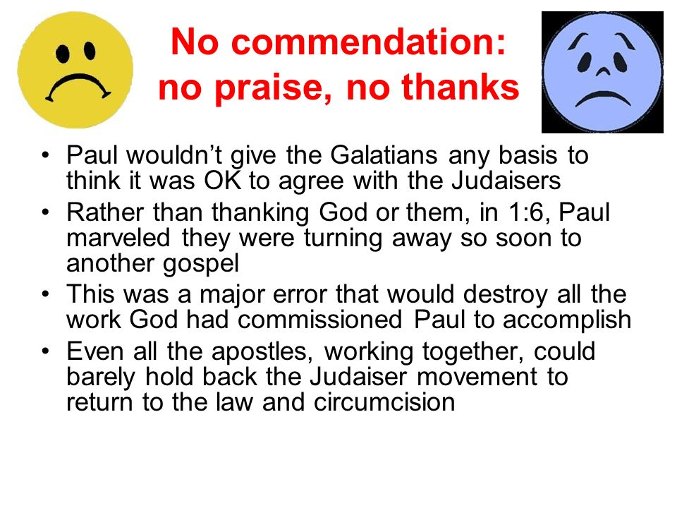 No commendation: no praise, no thanks Paul wouldnt give the Galatians any basis to think it was OK to agree with the Judaisers Rather than thanking Go