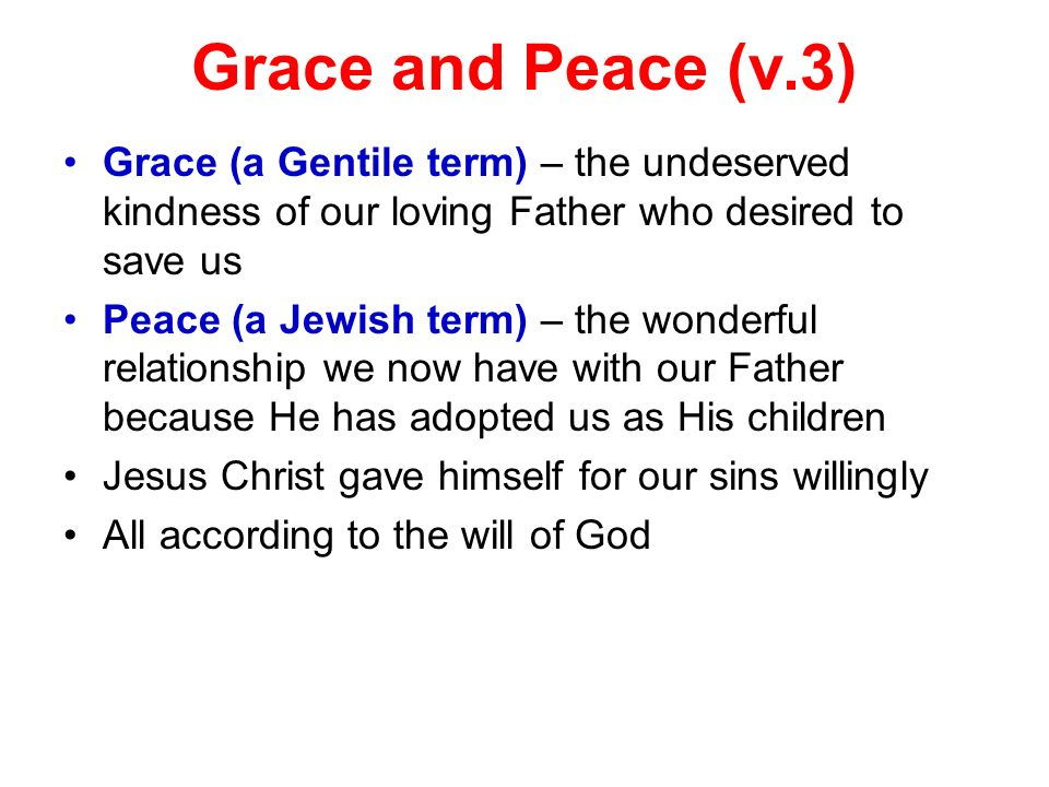 Grace and Peace (v.3) Grace (a Gentile term) – the undeserved kindness of our loving Father who desired to save us Peace (a Jewish term) – the wonderf