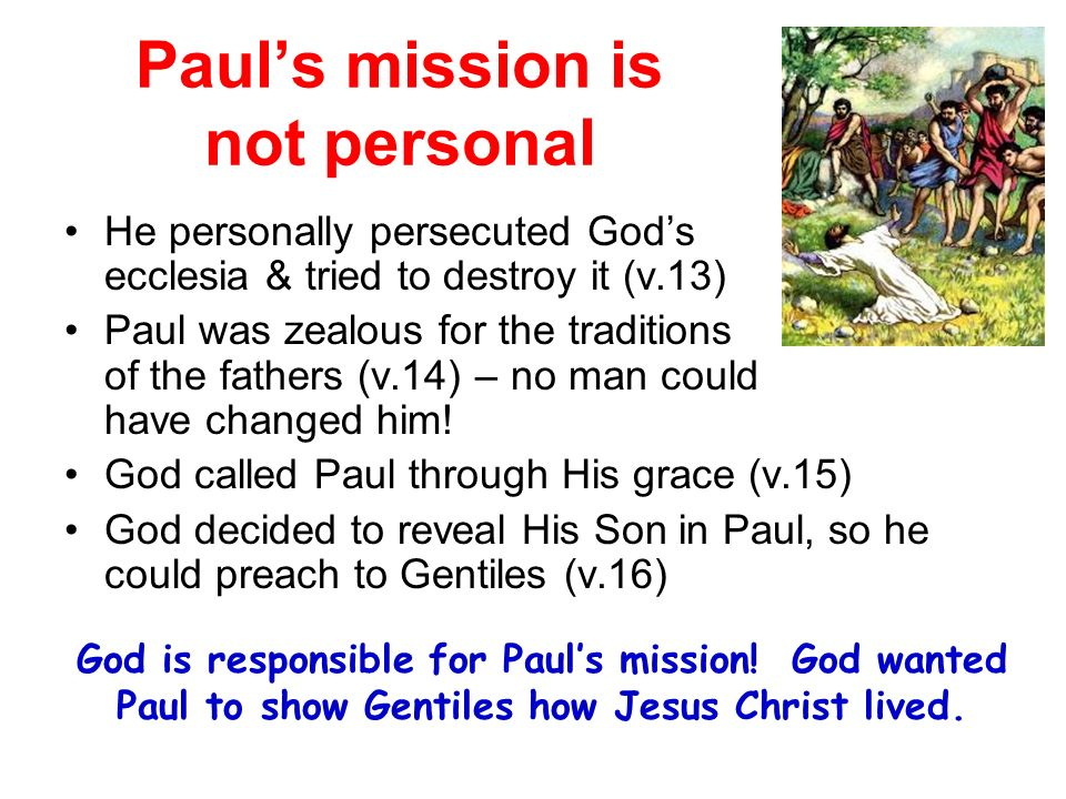 Pauls mission is not personal He personally persecuted Gods ecclesia & tried to destroy it (v.13) Paul was zealous for the traditions of the fathers (