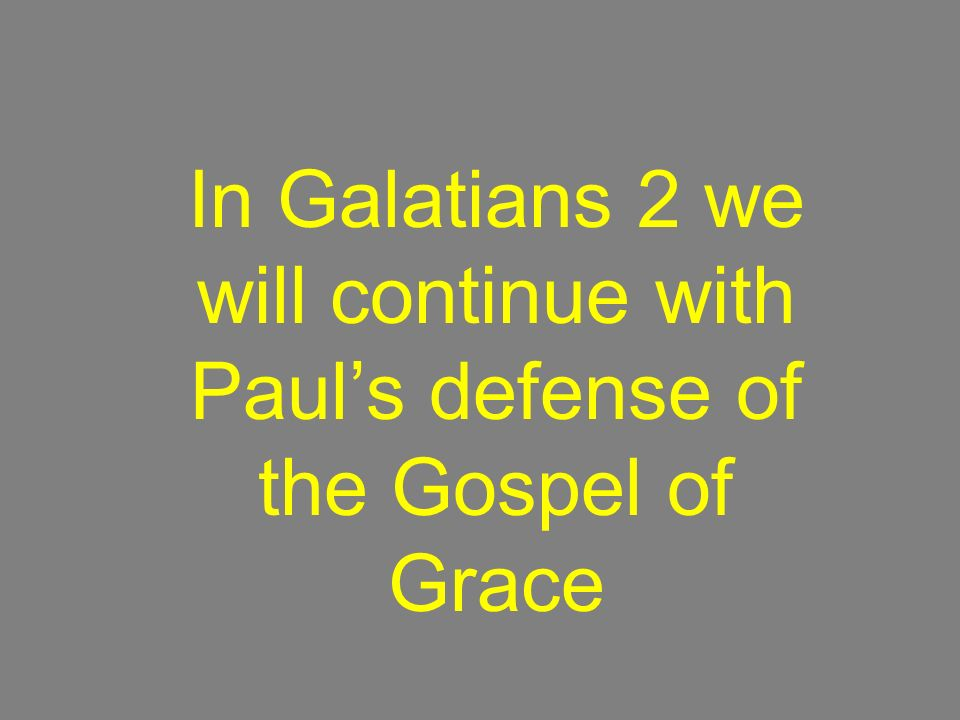 In Galatians 2 we will continue with Pauls defense of the Gospel of Grace