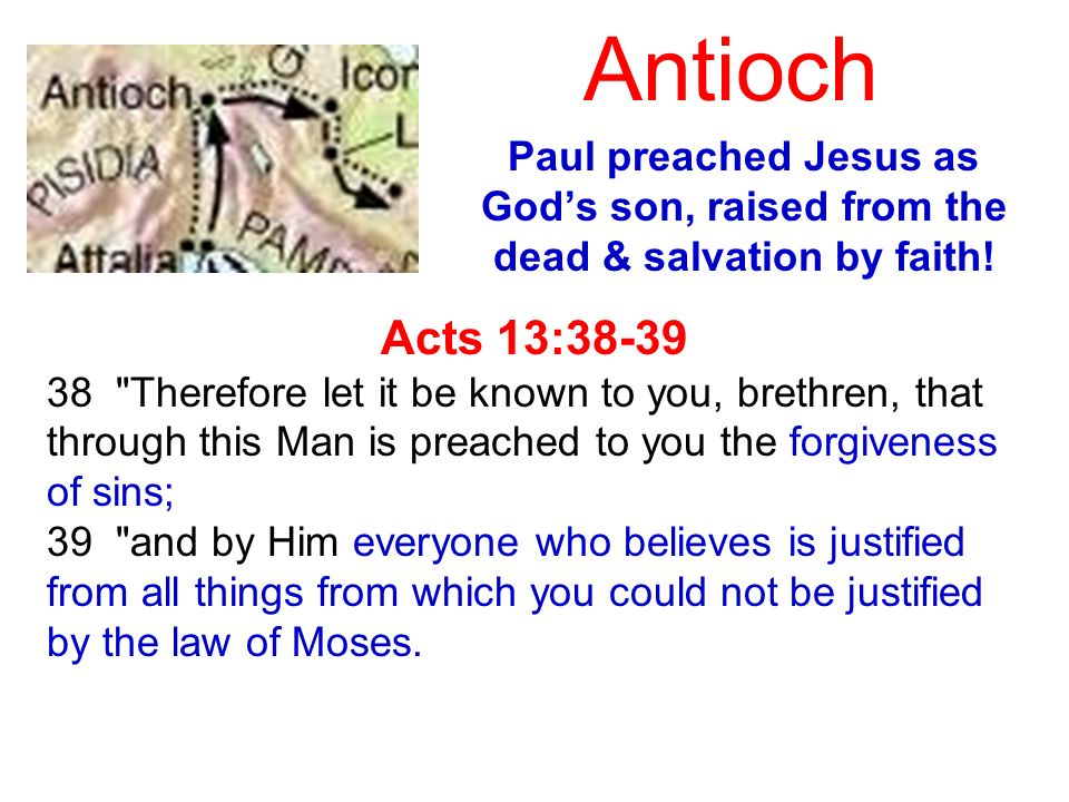 Antioch Paul preached Jesus as Gods son, raised from the dead & salvation by faith! Acts 13:38-39 38