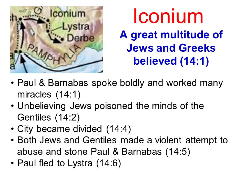 Iconium A great multitude of Jews and Greeks believed (14:1) Paul & Barnabas spoke boldly and worked many miracles (14:1) Unbelieving Jews poisoned th