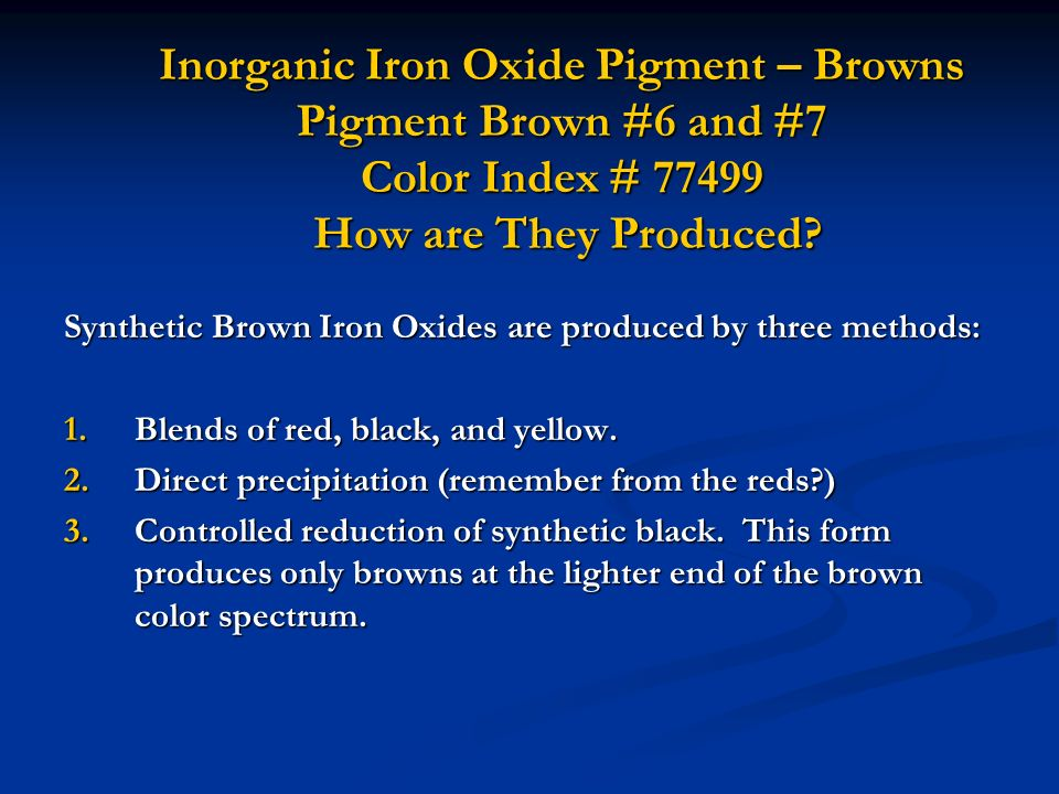 Inorganic Iron Oxide Pigment – Browns Pigment Brown #6 and #7 Color Index # 77499 How are They Produced? Synthetic Brown Iron Oxides are produced by t