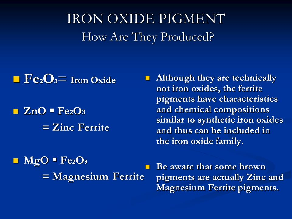 IRON OXIDE PIGMENT How Are They Produced? Fe 2 O 3 = Iron Oxide Fe 2 O 3 = Iron Oxide ZnO Fe 2 O 3 ZnO Fe 2 O 3 = Zinc Ferrite MgO Fe 2 O 3 MgO Fe 2 O