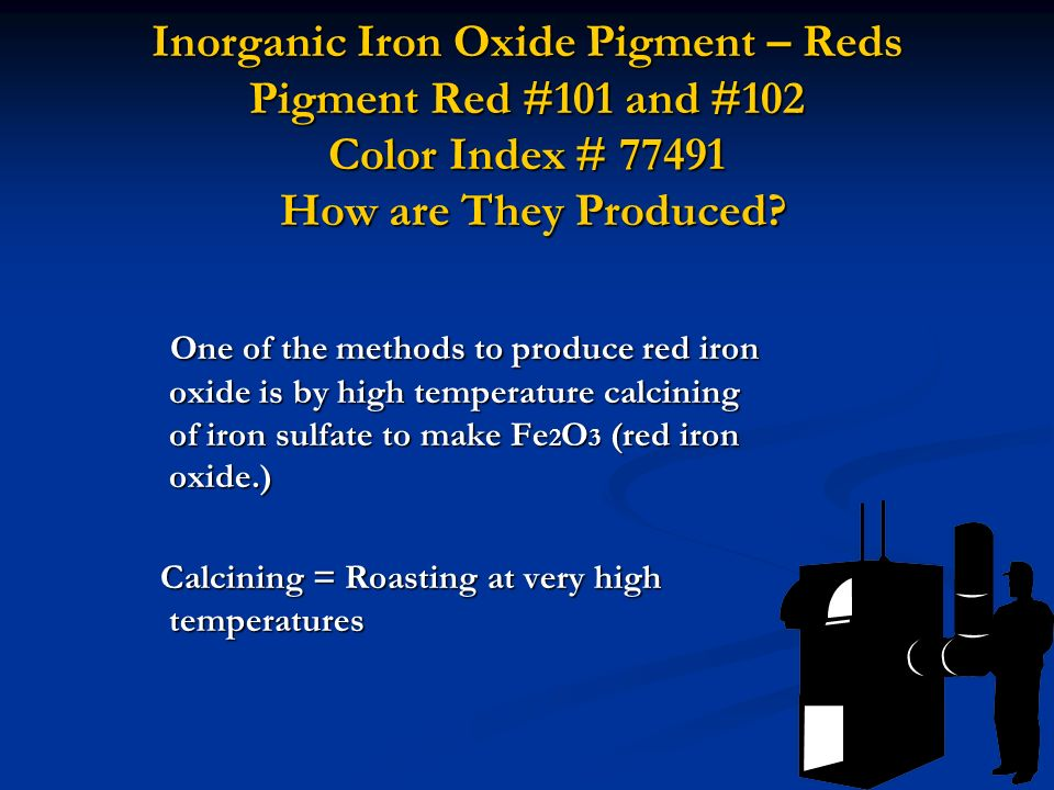 Inorganic Iron Oxide Pigment – Reds Pigment Red #101 and #102 Color Index # 77491 How are They Produced? One of the methods to produce red iron oxide