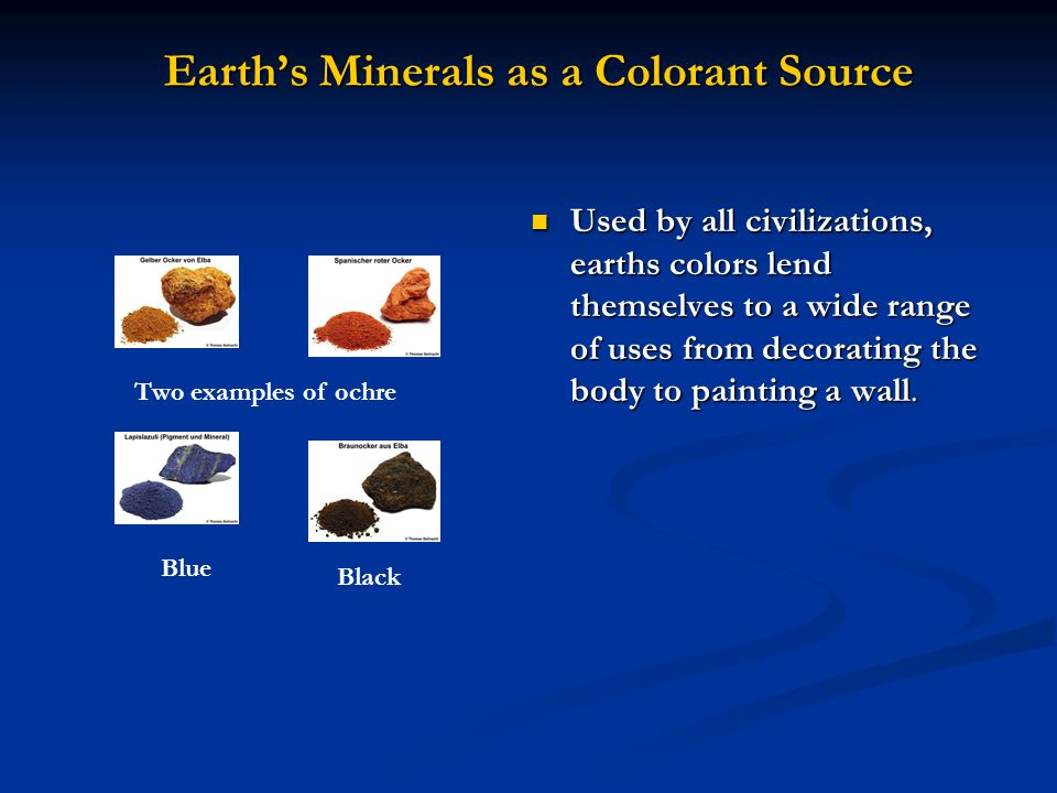 Earths Minerals as a Colorant Source Used by all civilizations, earths colors lend themselves to a wide range of uses from decorating the body to pain