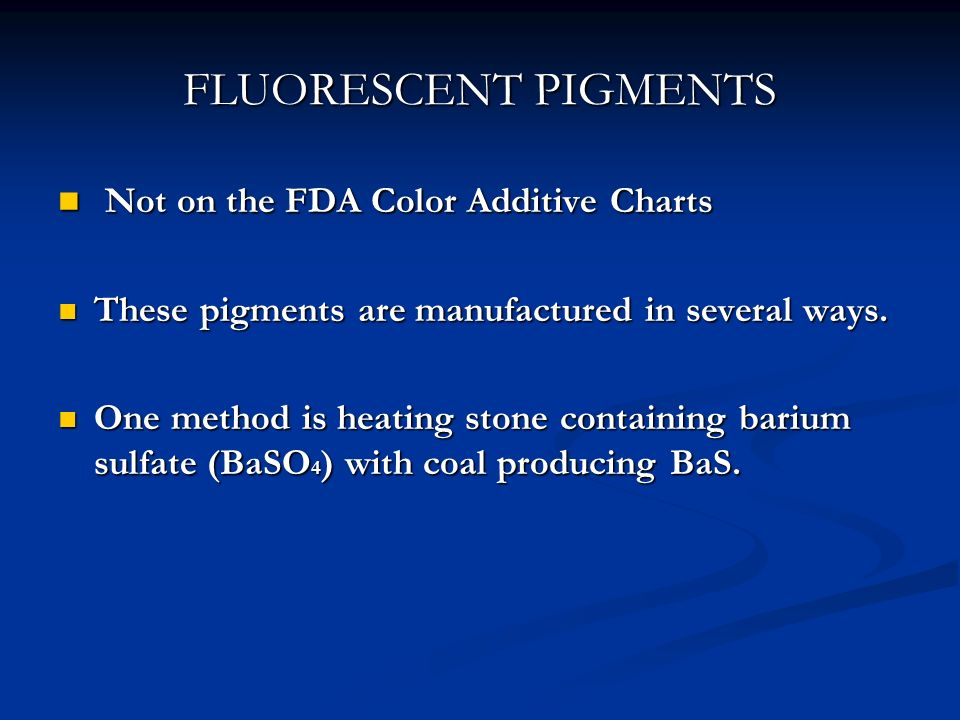 FLUORESCENT PIGMENTS Not on the FDA Color Additive Charts Not on the FDA Color Additive Charts These pigments are manufactured in several ways. These