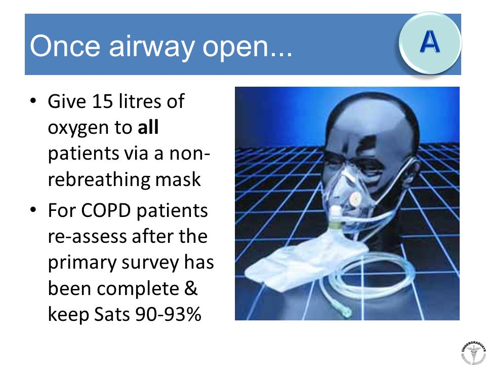 Once airway open... Give 15 litres of oxygen to all patients via a non- rebreathing mask For COPD patients re-assess after the primary survey has been