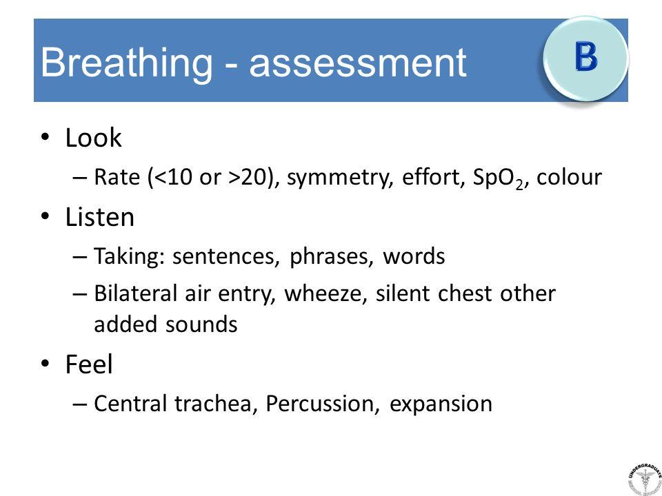Breathing - assessment Look – Rate ( 20), symmetry, effort, SpO 2, colour Listen – Taking: sentences, phrases, words – Bilateral air entry, wheeze, si
