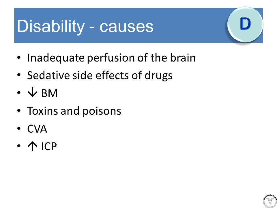 Disability - causes Inadequate perfusion of the brain Sedative side effects of drugs BM Toxins and poisons CVA ICP
