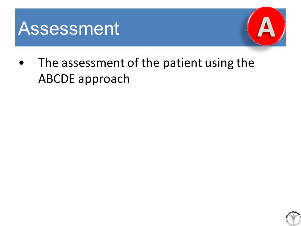 Assessment The assessment of the patient using the ABCDE approach