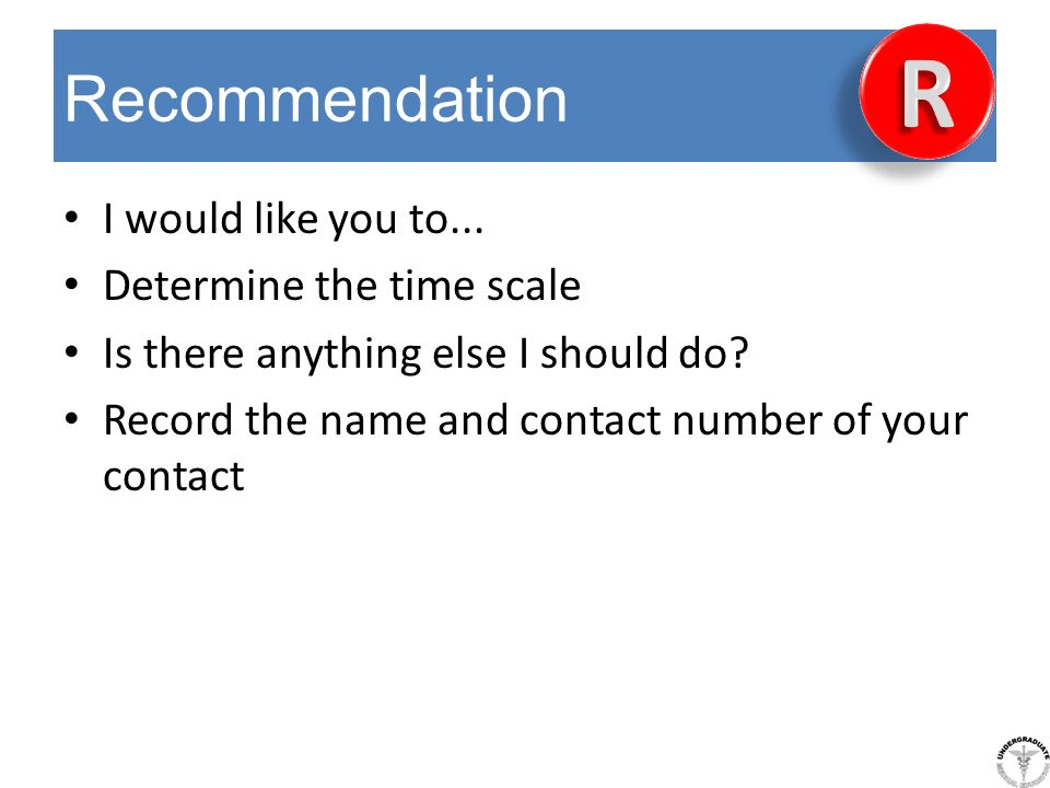 Recommendation I would like you to... Determine the time scale Is there anything else I should do? Record the name and contact number of your contact