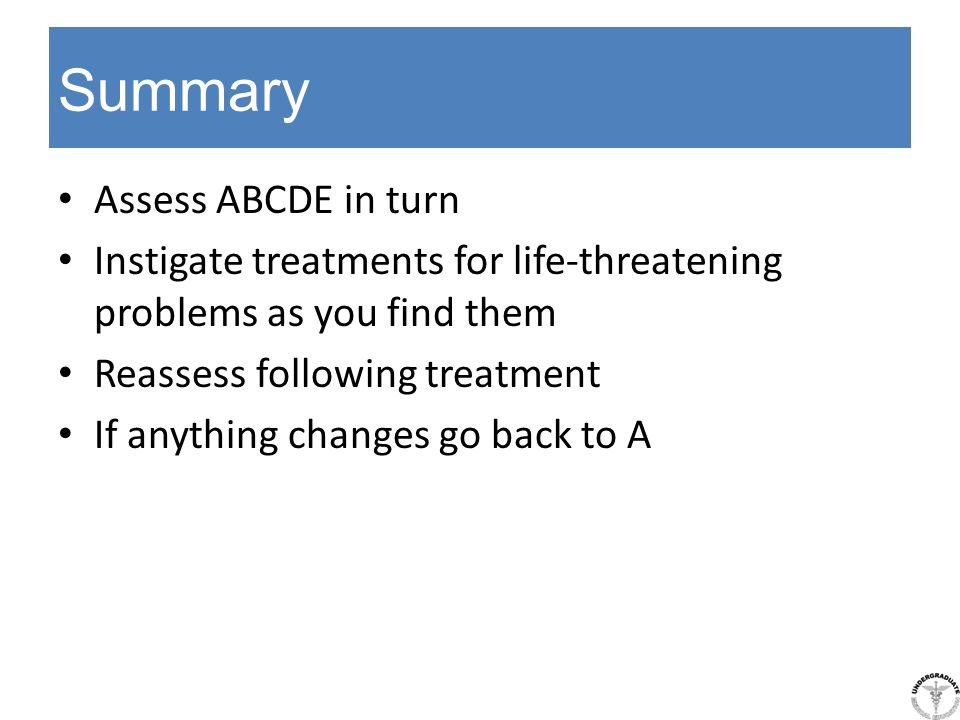 Summary Assess ABCDE in turn Instigate treatments for life-threatening problems as you find them Reassess following treatment If anything changes go b