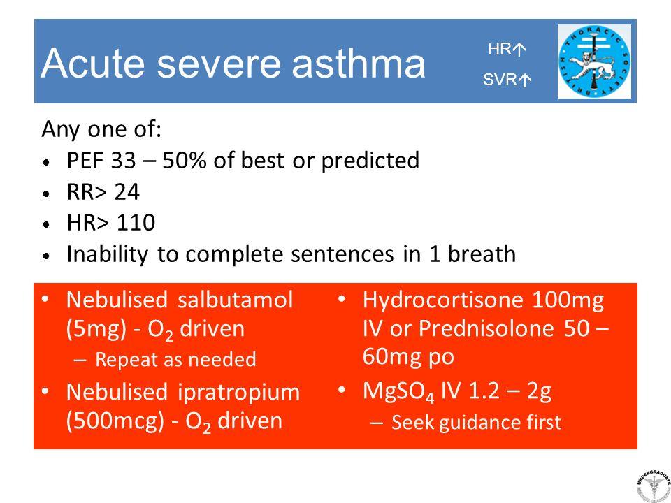 Acute severe asthma Nebulised salbutamol (5mg) - O 2 driven – Repeat as needed Nebulised ipratropium (500mcg) - O 2 driven Hydrocortisone 100mg IV or
