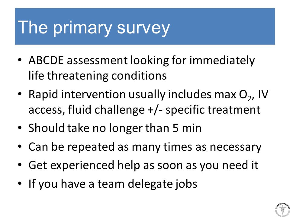 The primary survey ABCDE assessment looking for immediately life threatening conditions Rapid intervention usually includes max O 2, IV access, fluid