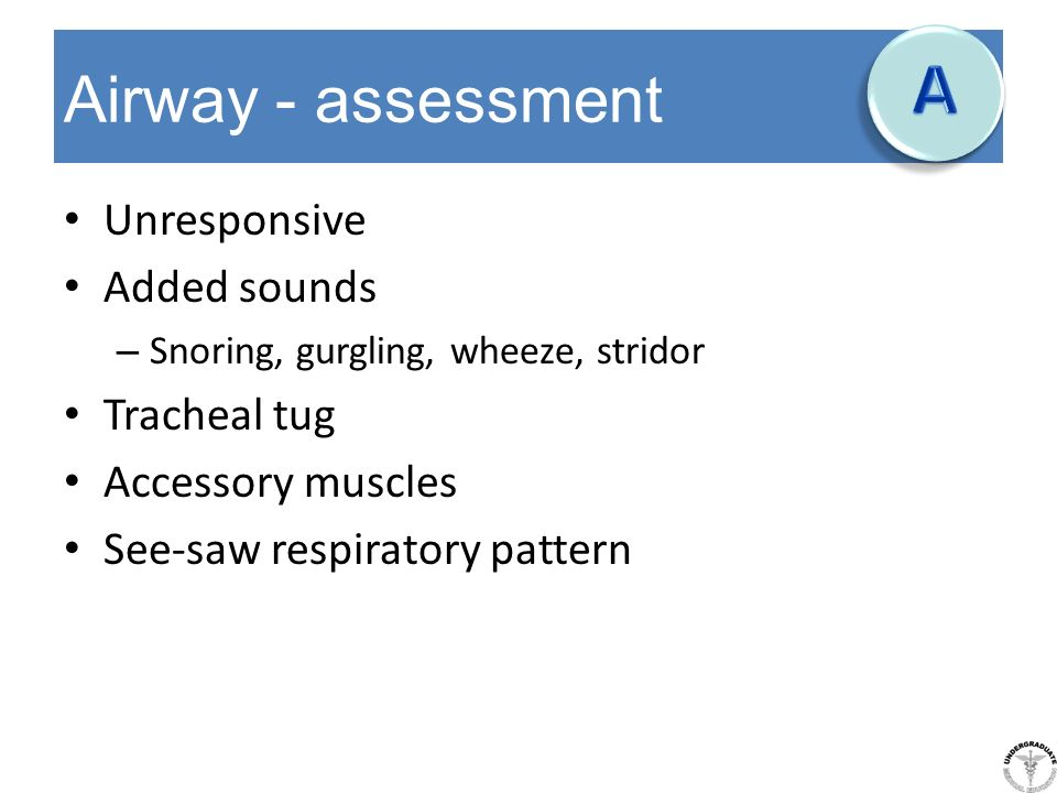 Airway - assessment Unresponsive Added sounds – Snoring, gurgling, wheeze, stridor Tracheal tug Accessory muscles See-saw respiratory pattern