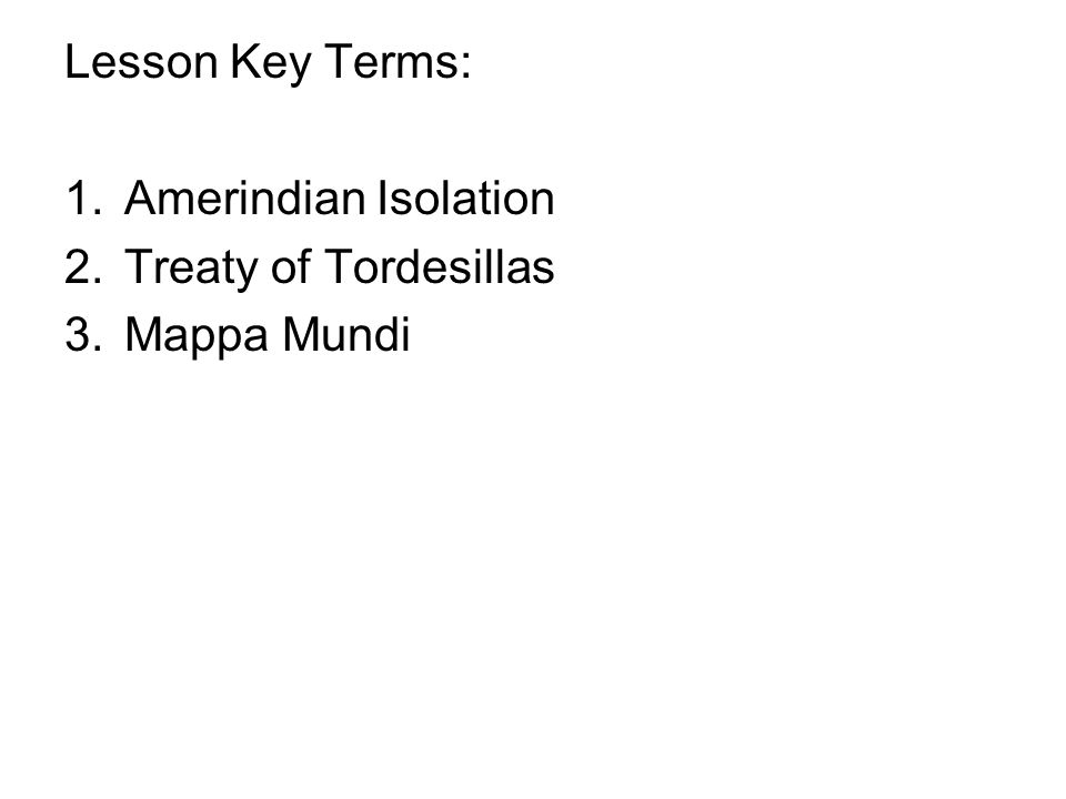 Lesson Key Terms: 1.Amerindian Isolation 2.Treaty of Tordesillas 3.Mappa Mundi