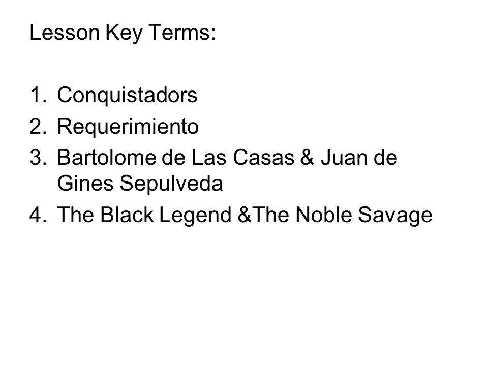 Lesson Key Terms: 1.Conquistadors 2.Requerimiento 3.Bartolome de Las Casas & Juan de Gines Sepulveda 4.The Black Legend &The Noble Savage