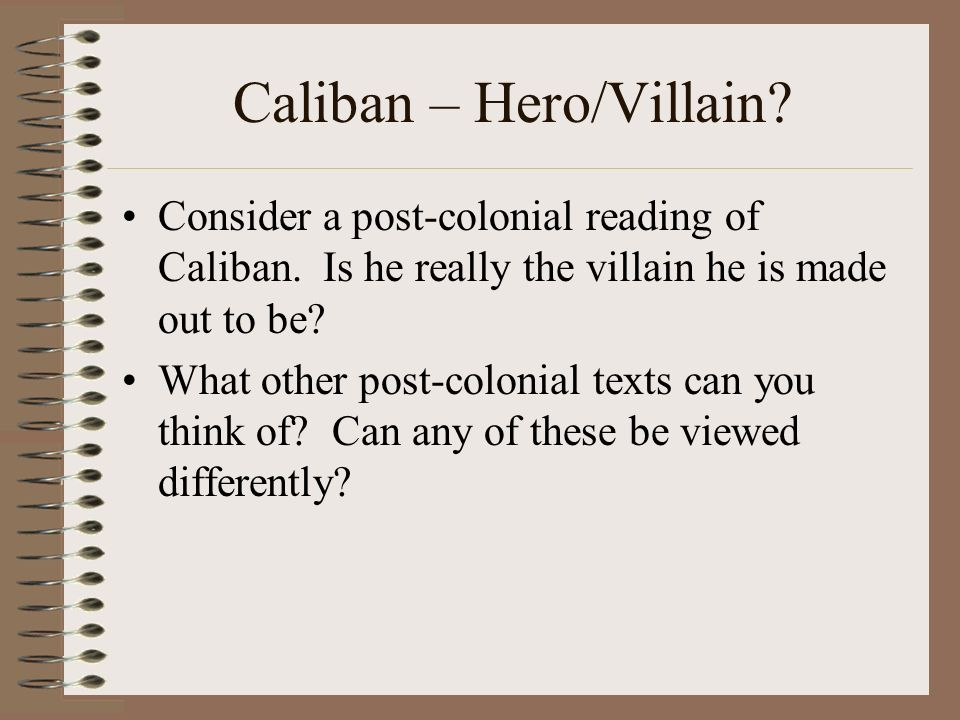 Caliban – Hero/Villain? Consider a post-colonial reading of Caliban. Is he really the villain he is made out to be? What other post-colonial texts can