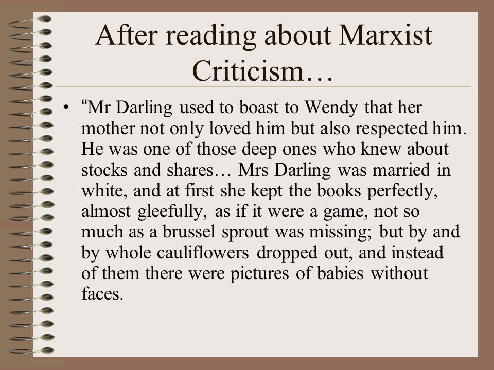 After reading about Marxist Criticism… Mr Darling used to boast to Wendy that her mother not only loved him but also respected him. He was one of thos
