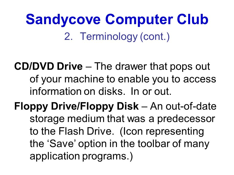Sandycove Computer Club 2.Terminology (cont.) CD/DVD Drive – The drawer that pops out of your machine to enable you to access information on disks. In
