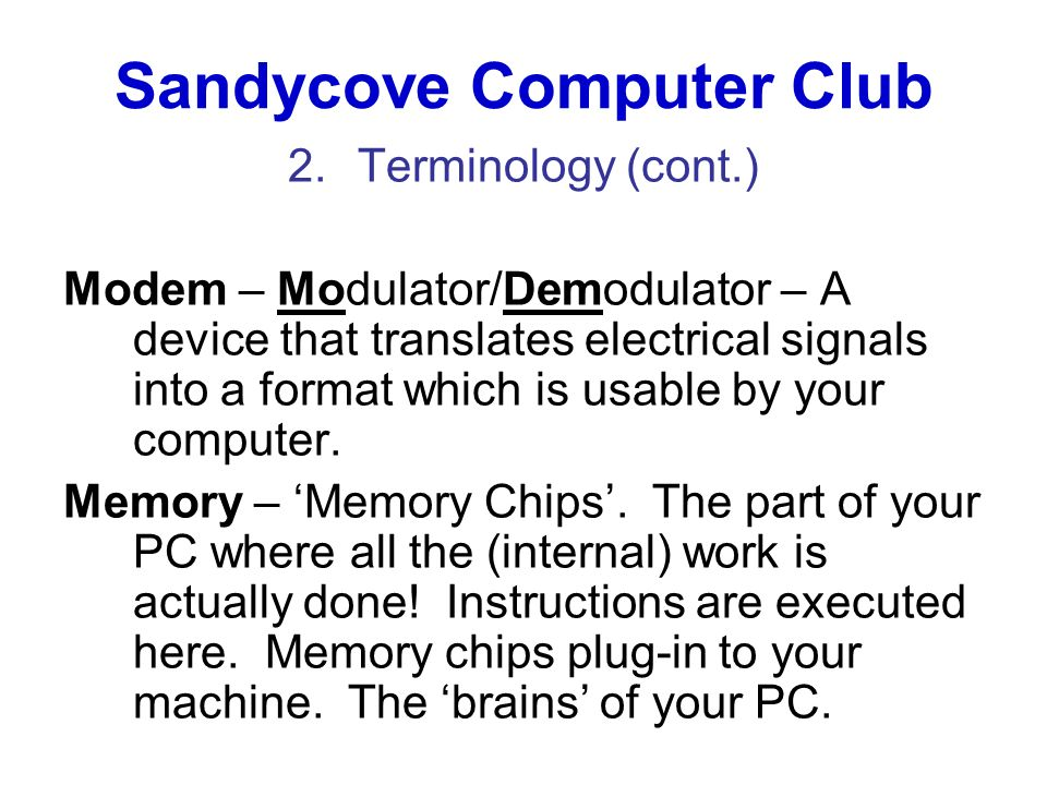 Sandycove Computer Club 2.Terminology (cont.) Modem – Modulator/Demodulator – A device that translates electrical signals into a format which is usabl