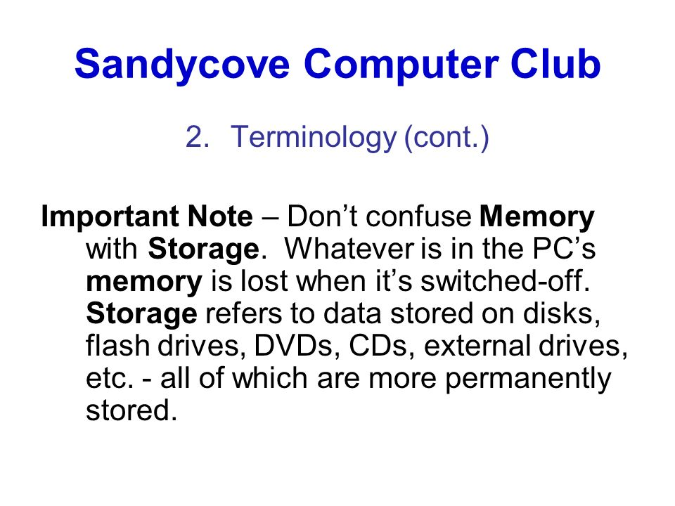 Sandycove Computer Club 2.Terminology (cont.) Important Note – Dont confuse Memory with Storage. Whatever is in the PCs memory is lost when its switch