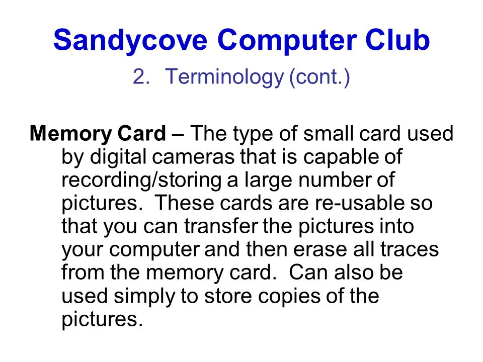 Sandycove Computer Club 2.Terminology (cont.) Memory Card – The type of small card used by digital cameras that is capable of recording/storing a larg
