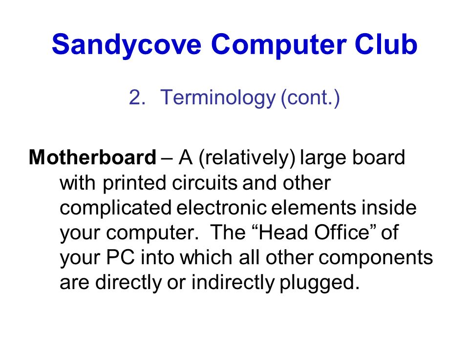 Sandycove Computer Club 2.Terminology (cont.) Motherboard – A (relatively) large board with printed circuits and other complicated electronic elements