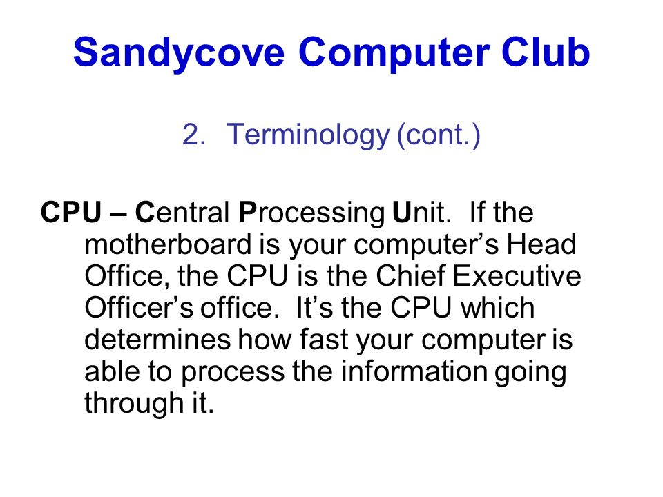 2.Terminology (cont.) CPU – Central Processing Unit. If the motherboard is your computers Head Office, the CPU is the Chief Executive Officers office.