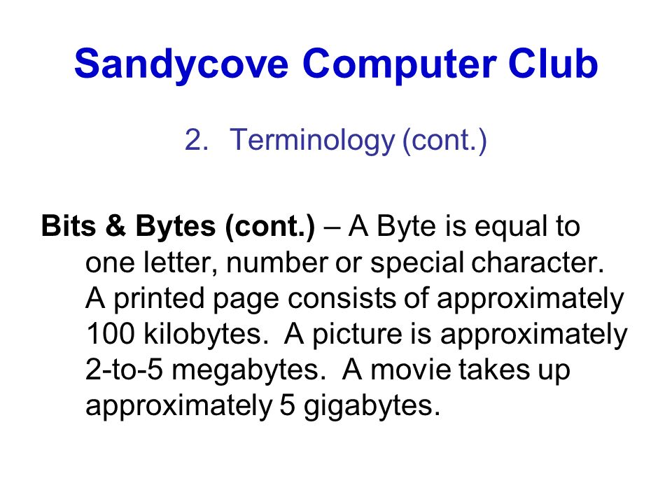 Sandycove Computer Club 2.Terminology (cont.) Bits & Bytes (cont.) – A Byte is equal to one letter, number or special character. A printed page consis