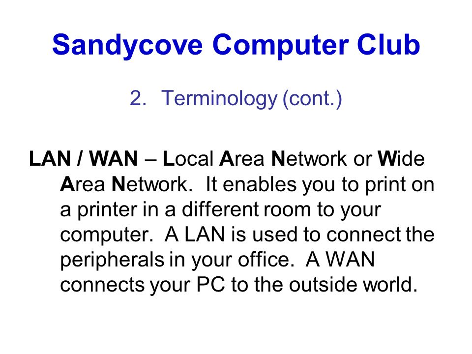 Sandycove Computer Club 2.Terminology (cont.) LAN / WAN – Local Area Network or Wide Area Network. It enables you to print on a printer in a different