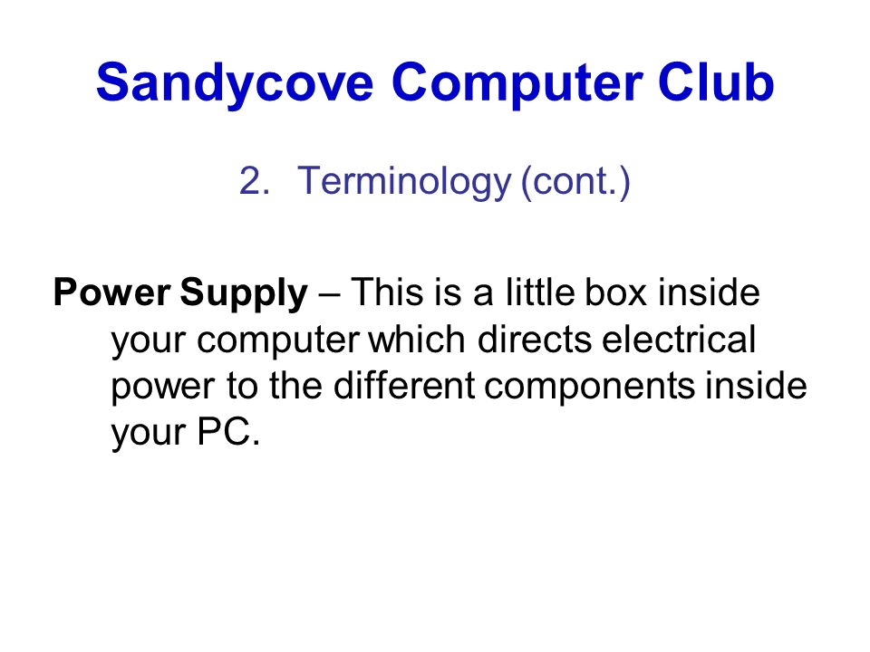 Sandycove Computer Club 2.Terminology (cont.) Power Supply – This is a little box inside your computer which directs electrical power to the different