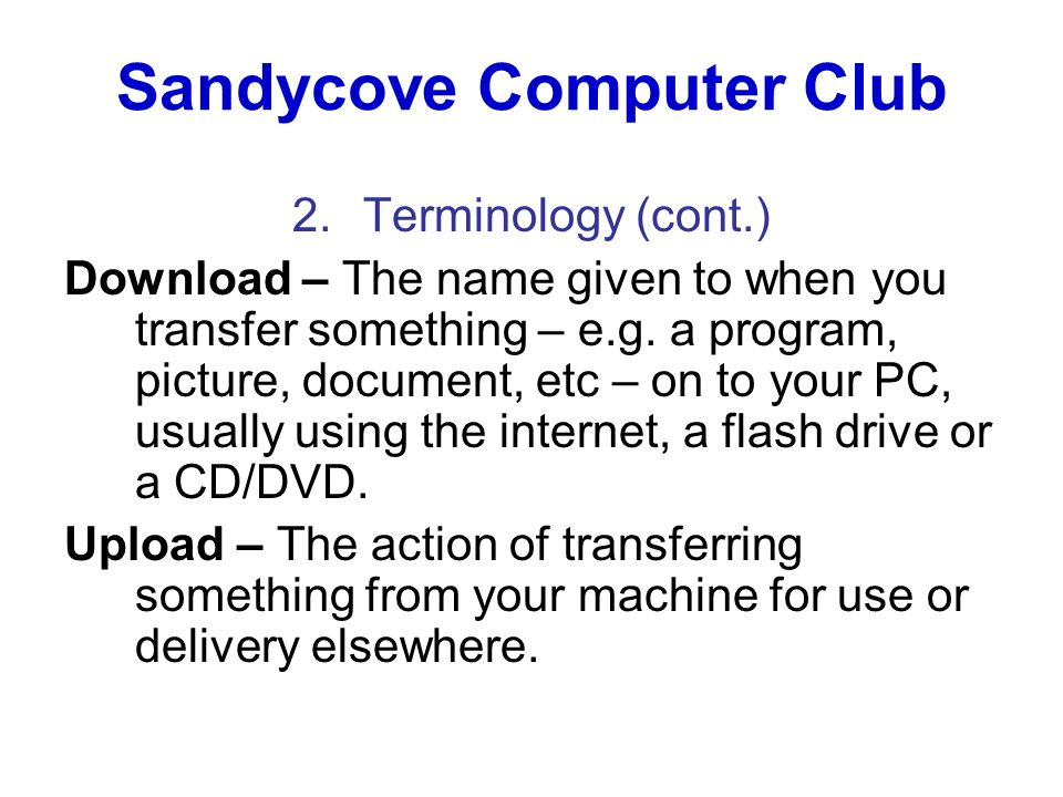 Sandycove Computer Club 2.Terminology (cont.) Download – The name given to when you transfer something – e.g. a program, picture, document, etc – on t