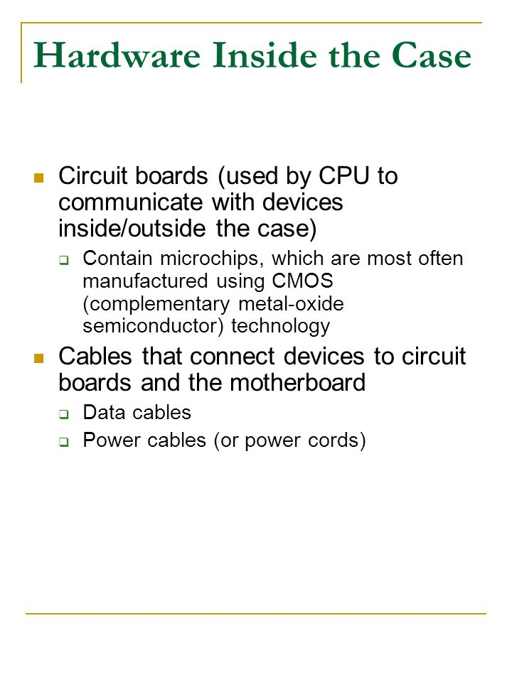 Hardware Inside the Case Circuit boards (used by CPU to communicate with devices inside/outside the case) Contain microchips, which are most often man