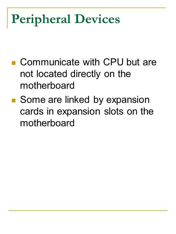 Peripheral Devices Communicate with CPU but are not located directly on the motherboard Some are linked by expansion cards in expansion slots on the m