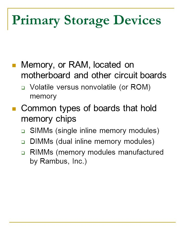 Primary Storage Devices Memory, or RAM, located on motherboard and other circuit boards Volatile versus nonvolatile (or ROM) memory Common types of bo