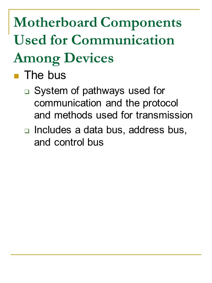 Motherboard Components Used for Communication Among Devices The bus System of pathways used for communication and the protocol and methods used for tr