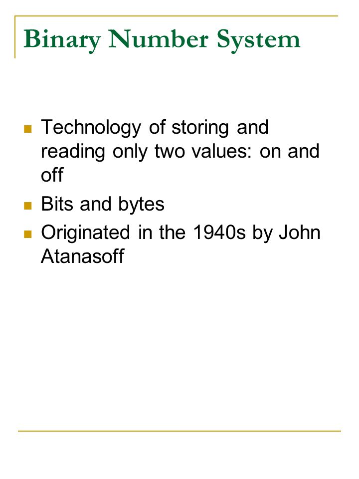 Binary Number System Technology of storing and reading only two values: on and off Bits and bytes Originated in the 1940s by John Atanasoff