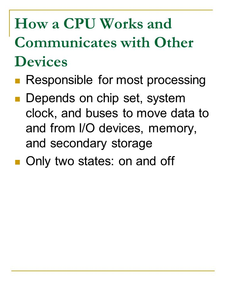 How a CPU Works and Communicates with Other Devices Responsible for most processing Depends on chip set, system clock, and buses to move data to and f